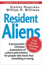 Resident Aliens - Life in the Christian Colony (Expanded 25th Anniversary Edition) ebook by Stanley Hauerwas, William H. Willimon