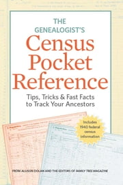 The Genealogist's Census Pocket Reference - Tips, Tricks & Fast Facts to Track Your Ancestors ebook by Editors of Family Tree Magazine