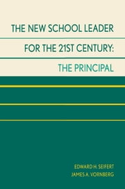 The New School Leader for the 21st Century - The Principal ebook by Edward H. Seifert,James A. Vornberg, Regents Professor, Texas A&M University-Commerce