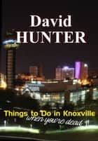 Things to Do in Knoxville When You're Dead - and other stories ebook by David Hunter