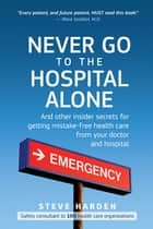 Never Go to the Hospital Alone - And Other Insider Secrets for Getting Mistake-Free Health Care from Your Doctor and Hospital ebook by Steve Harden, Stephen W. Harden