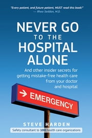 Never Go to the Hospital Alone - And Other Insider Secrets for Getting Mistake-Free Health Care from Your Doctor and Hospital ebook by Steve Harden,Stephen W. Harden