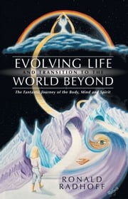 Evolving Life and Transition to the World Beyond - The Fantastic Journey of the Body, Mind and Spirit ebook by Ronald Radhoff