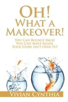 Oh! What a Makeover! - You Can Bounce Back! You Can Smile Again. Your Story Isn't over Yet. ebook by Vivian Cynthia