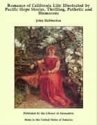 Romance of California Life: Illustrated by Pacific Slope Stories, Thrilling, Pathetic and Humorous ebook by John Habberton
