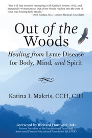 Out of the Woods - Healing from Lyme Disease for Body, Mind, and Spirit ebook by Katina I. Makris,M.D. Richard Horowitz