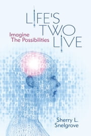 Life's Two Live - Imagine The Possibilities ebook by Sherry L. Snelgrove