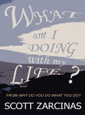 What Am I Doing With My Life? ebook by Zarcinas, Scott, A