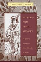 Religion and Public Memory - A Cultural History of Saint Namdev in India ebook by Christian Lee Novetzke