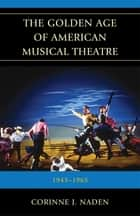 The Golden Age of American Musical Theatre - 1943-1965 ebook by Corinne J. Naden