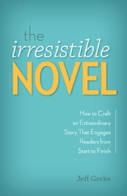 The Irresistible Novel - How to Craft an Extraordinary Story That Engages Readers from Start to Finish ebook by Jeff Gerke