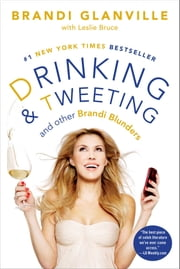 Drinking and Tweeting - And Other Brandi Blunders ebook by Brandi Glanville,Leslie Bruce