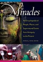 Miracles: An Encyclopedia of People, Places, and Supernatural Events from Antiquity to the Present - An Encyclopedia of People, Places, and Supernatural Events from Antiquity to the Present ebook by Patrick J. Hayes