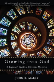 Growing into God - A Beginner's Guide to Christian Mysticism ebook by John  R Mabry
