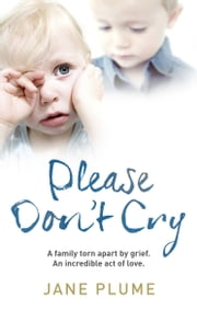 Please Don't Cry - A family torn apart by grief. An incredible act of love. ebook by Jane Plume