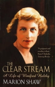The Clear Stream - The Life of Winifred Holtby ebook by Marion Shaw