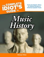 The Complete Idiot's Guide to Music History - From Pre-Historic Africa to Classical Europe to American Popular Music ebook by Michael Miller