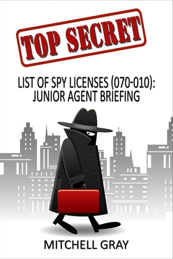 Top Secret List of Spy Licenses (070-010): Junior Agent Briefing ebook by Mitchell Gray