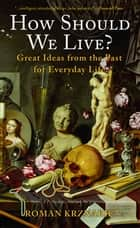 How Should We Live? - Great Ideas from the Past for Everyday Life ebook by Roman Krznaric
