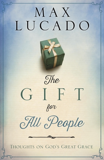 The Gift for All People - Thoughts on God's Great Grace eBook by Max Lucado