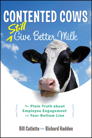 Contented Cows Still Give Better Milk, Revised and Expanded - The Plain Truth about Employee Engagement and Your Bottom Line ebook by Bill Catlette,Richard Hadden
