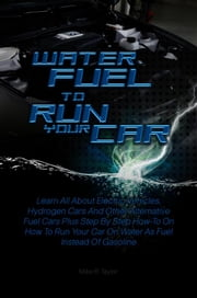 Water Fuel To Run Your Car - Learn All About Electric Vehicles, Hydrogen Cars And Other Alternative Fuel Cars Plus Step By Step How-To On How To Run Your Car On Water As Fuel Instead Of Gasoline ebook by Mike R. Taylor