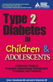 Type 2 Diabetes in Children and Adolescents - A Guide to Diagnosis, Epidemiology, Pathogenesis, Prevention, and Treatment ebook by Arlan L. Rosenbloom, M.D.,Janet H. Silverstein, M.D.
