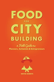 Food for City Building - A Field Guide for Planners, Actionists & Entrepreneurs ebook by Wayne Roberts, Carolyn Steel