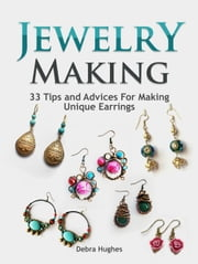 Jewelry Making: 33 Tips and Advices For Making Unique Earrings ebook by Debra Hughes