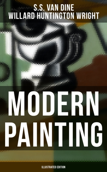 Modern Painting (Illustrated Edition) - Study of the Art Movements from Impressionism to Cubism ebook by S.S. Van Dine,Willard Huntington Wright