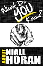 What Do You Know About Niall Horan? ebook by T.K. Parker