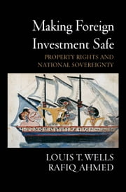 Making Foreign Investment Safe - Property Rights and National Sovereignty ebook by Louis T. Wells,Rafiq Ahmed