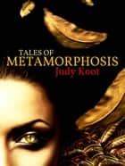 Tales of Metamorphosis ebook by Judy Koot