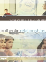 "Authentic Relationships - Discover the Lost Art of ""One Anothering"" ebook by Wayne Jacobsen,Clay Jacobsen"