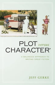 Plot Versus Character: A Balanced Approach to Writing Great Fiction ebook by Gerke, Jeff