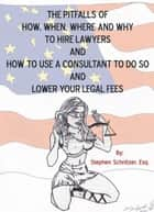 The Pitfalls of How, When, Where and Why to Hire Lawyers and How to Use a Consultant to Do so and Lower Your Legal Fees ebook by Stephen Schnitzer Esq.