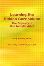 Learning the Hidden Curriculum - The Odyssey of One Autistic Adult ebook by Judy Endow MSW,Brenda Smith Myles PhD