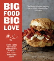 Big Food Big Love - Down-Home Southern Cooking Full of Heart from Seattle's Wandering Goose ebook by Heather L. Earnhardt