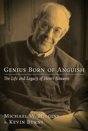 Genius Born of Anguish: The Life and Legacy of Henri Nouwen ebook by Michael W. Higgins and Kevin Burns