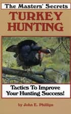 The Masters' Secrets Turkey Hunting - Tactics to Improve Your Hunting Success Book 1 ebook by John E. Phillips