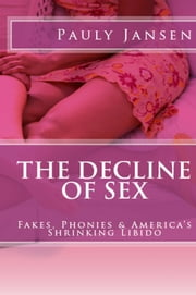 The Decline of Sex: Fakes, Phonies and America's Shrinking Libido ebook by Pauly Jansen