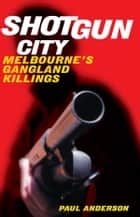 Shotgun City: Melbourne's Gangland Killings ebook by Paul Anderson