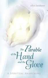 The Parable of the Hand and the Glove - A Spiritual Awakening ebook by Allen Smithson