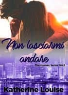 Non lasciarmi andare - The Heroes Series Vol.1 ebook by Katherine Louise