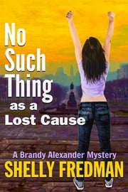 No Such Thing As A Lost Cause - A Brandy Alexander Mystery, (#5) ebook by Shelly Fredman