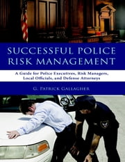 Successful Police Risk Management: A Guide for Police Executives, Risk Managers, Local Officials, and Defense Attorneys ebook by G. Patrick Gallagher