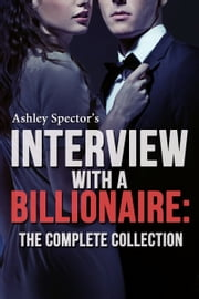 Interview With A Billionaire: The Complete Collection ebook by Ashley Spector