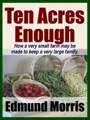 Ten Acres Enough - How a very small farm may be made to keep a very large family ebook by Midwest Journal Press,Edmund Morris,Dr. Robert C. Worstell