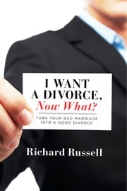 I Want a Divorce, Now What? - Turn your bad marriage into a good divorce ebook by Richard Russell
