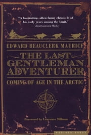 The Last Gentleman Adventurer - Coming of Age in the Arctic ebook by Edward Beauclerk Maurice,Lawrence Millman
